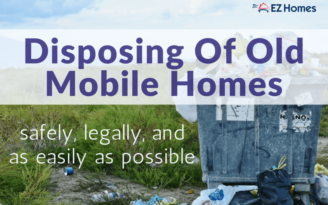 Disposing Of Old Mobile Homes Safely, Legally, And As Easily As Possible
