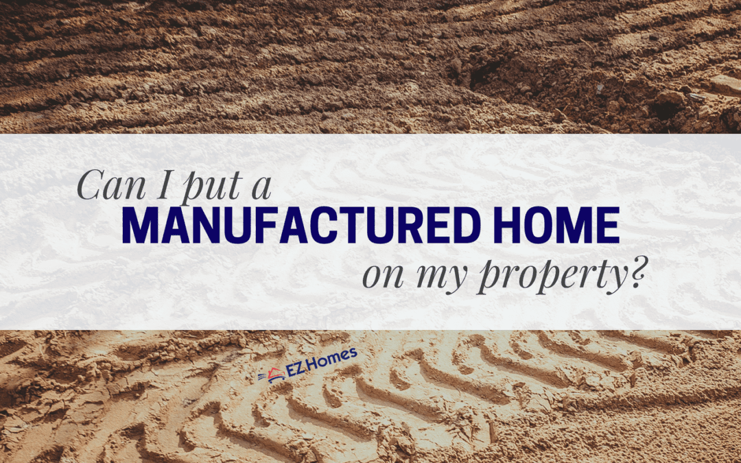 Can I Put A Manufactured Home On My Property? And What To Look For Before Buying