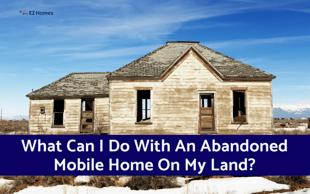 What Can I Do With An Abandoned Mobile Home On My Land?