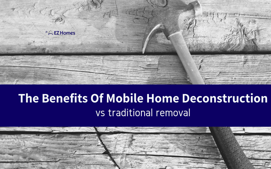 The Benefits Of Mobile Home Deconstruction vs. Traditional Removal